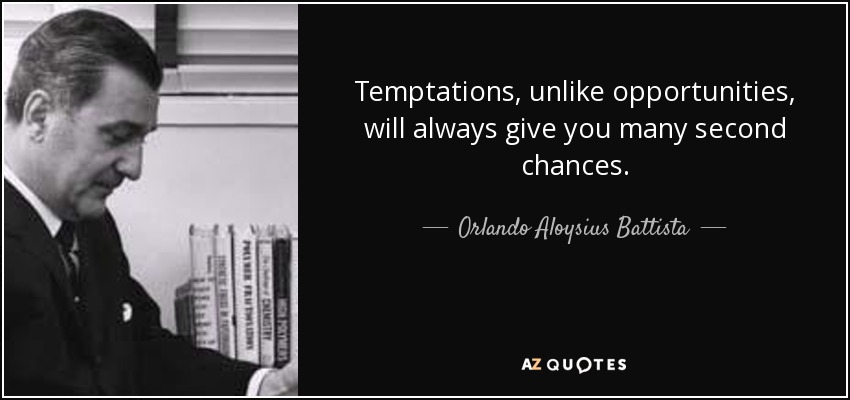 Temptations, unlike opportunities, will always give you many second chances. - Orlando Aloysius Battista