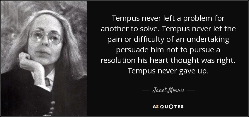 Tempus never left a problem for another to solve. Tempus never let the pain or difficulty of an undertaking persuade him not to pursue a resolution his heart thought was right. Tempus never gave up. - Janet Morris