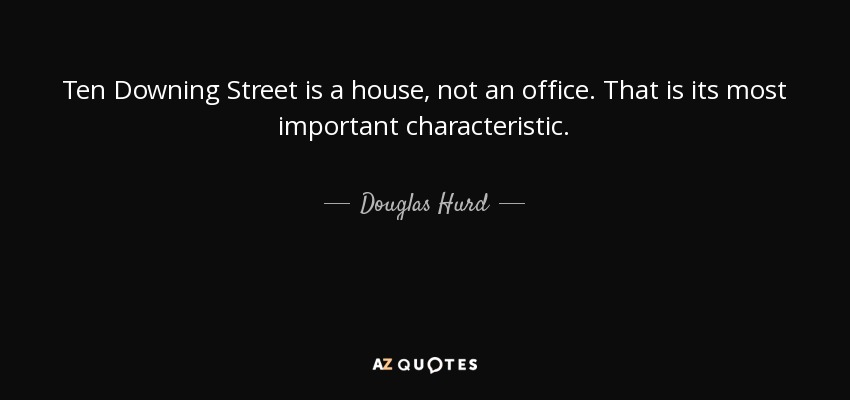 Ten Downing Street is a house, not an office. That is its most important characteristic. - Douglas Hurd