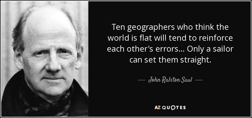 Ten geographers who think the world is flat will tend to reinforce each other's errors ... Only a sailor can set them straight. - John Ralston Saul