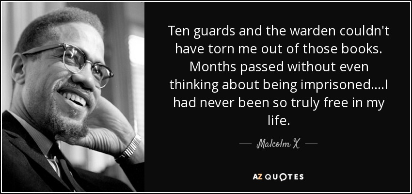 Ten guards and the warden couldn't have torn me out of those books. Months passed without even thinking about being imprisoned....I had never been so truly free in my life. - Malcolm X