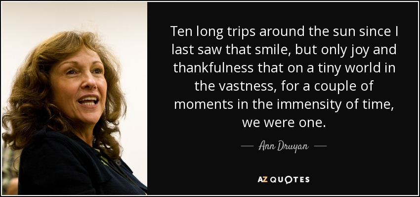 Ten long trips around the sun since I last saw that smile, but only joy and thankfulness that on a tiny world in the vastness, for a couple of moments in the immensity of time, we were one. - Ann Druyan