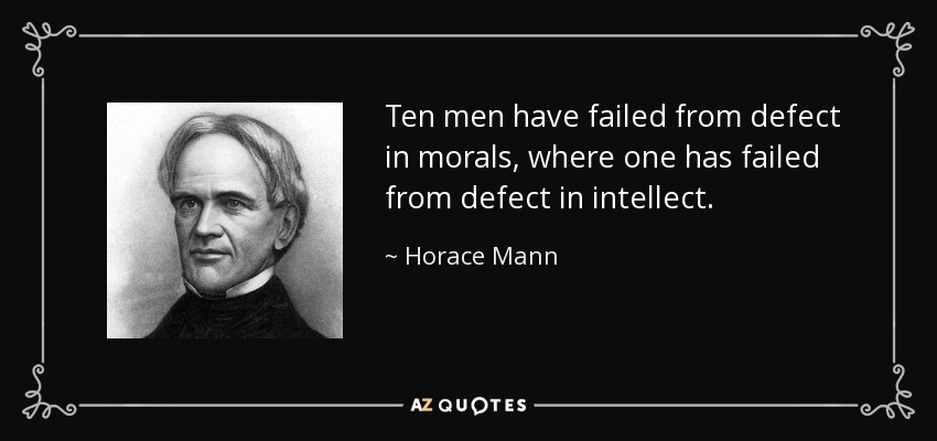 Ten men have failed from defect in morals, where one has failed from defect in intellect. - Horace Mann