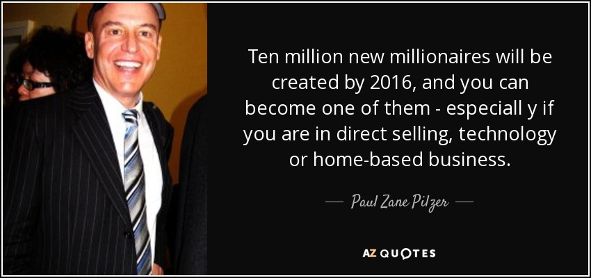 Ten million new millionaires will be created by 2016, and you can become one of them - especiall y if you are in direct selling, technology or home-based business. - Paul Zane Pilzer