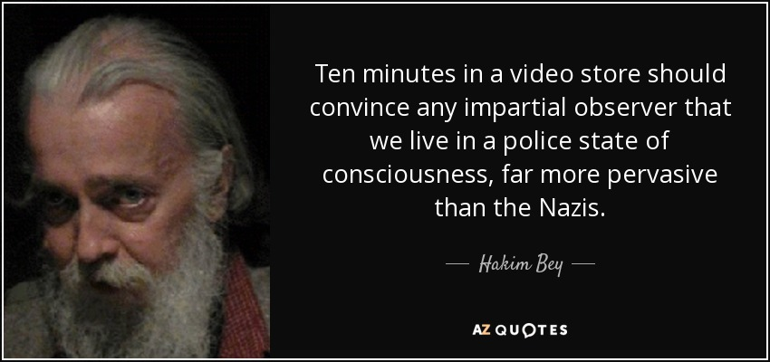 Ten minutes in a video store should convince any impartial observer that we live in a police state of consciousness, far more pervasive than the Nazis. - Hakim Bey