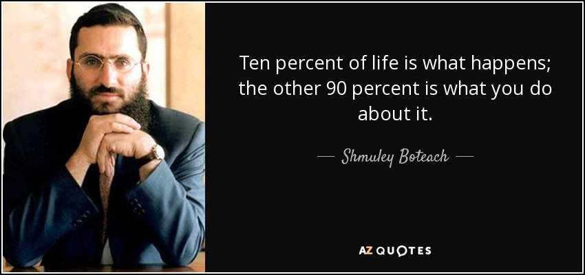 Ten percent of life is what happens; the other 90 percent is what you do about it. - Shmuley Boteach