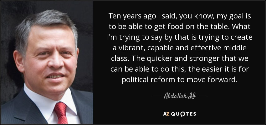Ten years ago I said, you know, my goal is to be able to get food on the table. What I'm trying to say by that is trying to create a vibrant, capable and effective middle class. The quicker and stronger that we can be able to do this, the easier it is for political reform to move forward. - Abdallah II