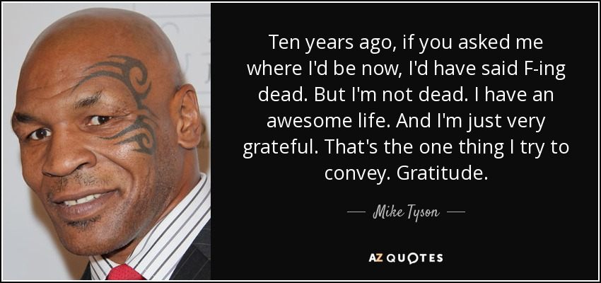 Ten years ago, if you asked me where I'd be now, I'd have said F-ing dead. But I'm not dead. I have an awesome life. And I'm just very grateful. That's the one thing I try to convey. Gratitude. - Mike Tyson
