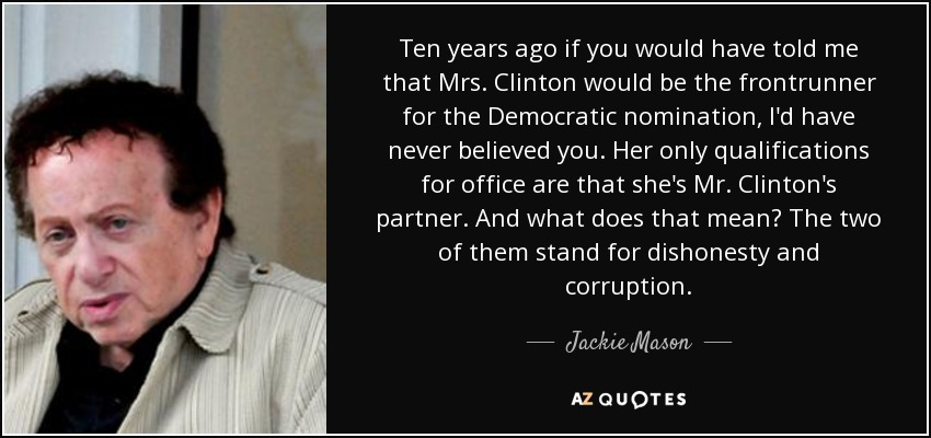 Ten years ago if you would have told me that Mrs. Clinton would be the frontrunner for the Democratic nomination, I'd have never believed you. Her only qualifications for office are that she's Mr. Clinton's partner. And what does that mean? The two of them stand for dishonesty and corruption. - Jackie Mason