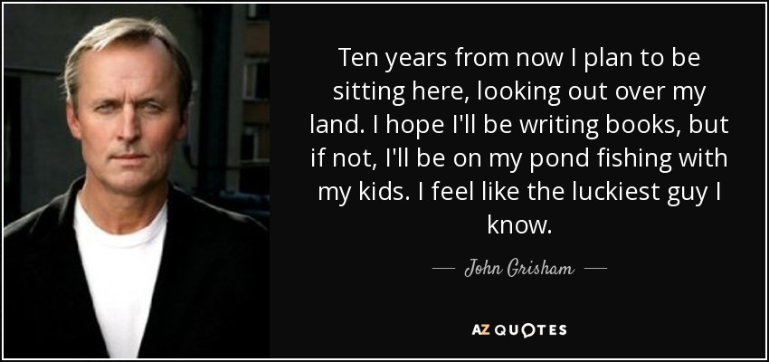 Ten years from now I plan to be sitting here, looking out over my land. I hope I'll be writing books, but if not, I'll be on my pond fishing with my kids. I feel like the luckiest guy I know. - John Grisham