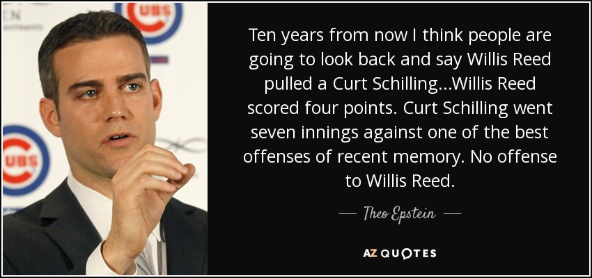 Ten years from now I think people are going to look back and say Willis Reed pulled a Curt Schilling...Willis Reed scored four points. Curt Schilling went seven innings against one of the best offenses of recent memory. No offense to Willis Reed. - Theo Epstein