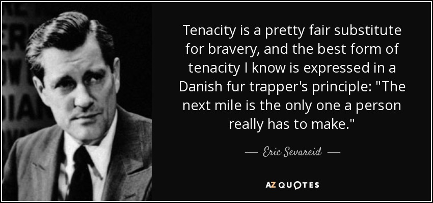 Tenacity is a pretty fair substitute for bravery, and the best form of tenacity I know is expressed in a Danish fur trapper's principle: