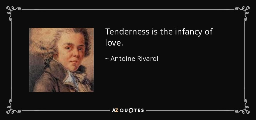 Tenderness is the infancy of love. - Antoine Rivarol