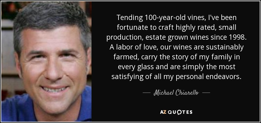 Tending 100-year-old vines, I've been fortunate to craft highly rated, small production, estate grown wines since 1998. A labor of love, our wines are sustainably farmed, carry the story of my family in every glass and are simply the most satisfying of all my personal endeavors. - Michael Chiarello