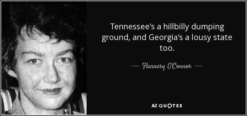 Tennessee's a hillbilly dumping ground, and Georgia's a lousy state too. - Flannery O'Connor