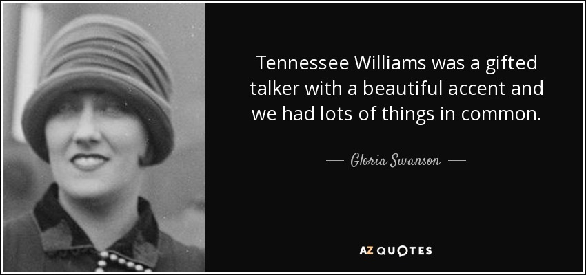 Tennessee Williams was a gifted talker with a beautiful accent and we had lots of things in common. - Gloria Swanson