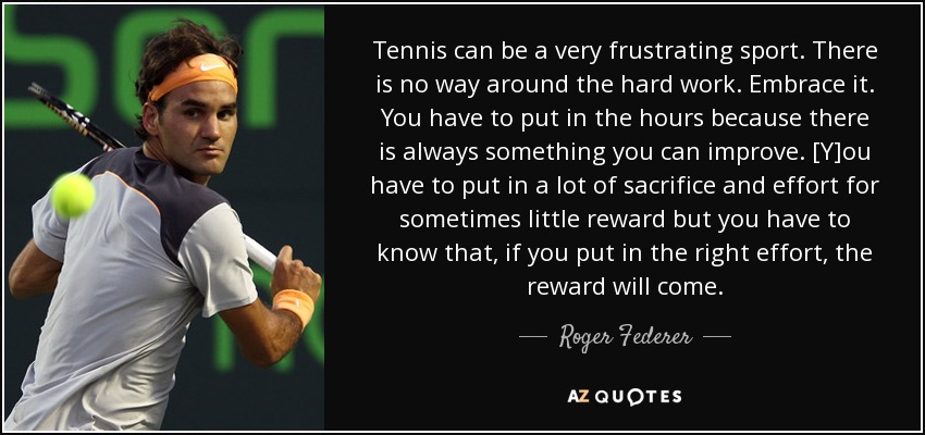 Tennis can be a very frustrating sport. There is no way around the hard work. Embrace it. You have to put in the hours because there is always something you can improve. [Y]ou have to put in a lot of sacrifice and effort for sometimes little reward but you have to know that, if you put in the right effort, the reward will come. - Roger Federer