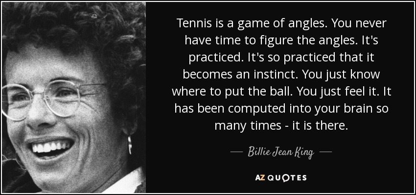 Tennis is a game of angles. You never have time to figure the angles. It's practiced. It's so practiced that it becomes an instinct. You just know where to put the ball. You just feel it. It has been computed into your brain so many times  it is there. - Billie Jean King