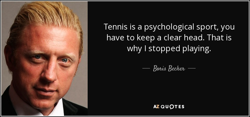 Tennis is a psychological sport, you have to keep a clear head. That is why I stopped playing. - Boris Becker