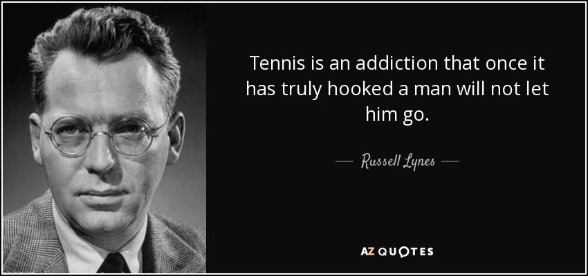 4e494cb93da Tennis is an addiction that once it has truly hooked a man will not let him  go.