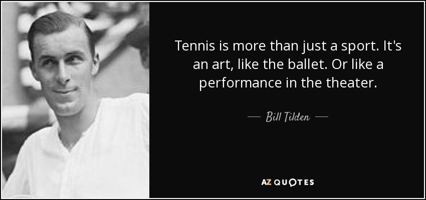 Tennis is more than just a sport. It's an art, like the ballet. Or like a performance in the theater. - Bill Tilden
