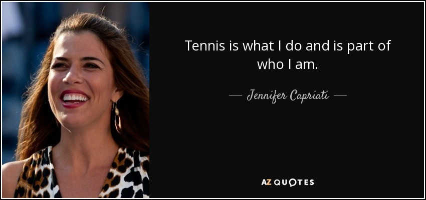 Tennis is what I do and is part of who I am. - Jennifer Capriati