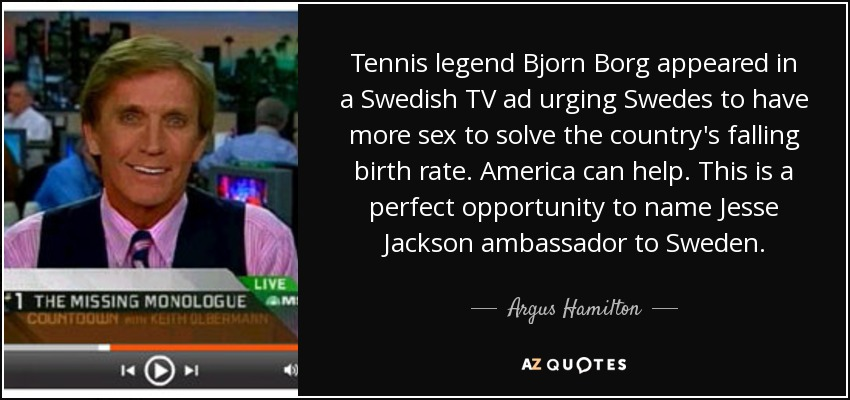 Tennis legend Bjorn Borg appeared in a Swedish TV ad urging Swedes to have more sex to solve the country's falling birth rate. America can help. This is a perfect opportunity to name Jesse Jackson ambassador to Sweden. - Argus Hamilton