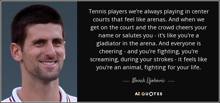Tennis players we're always playing in center courts that feel like arenas. And when we get on the court and the crowd cheers your name or salutes you - it's like you're a gladiator in the arena. And everyone is cheering - and you're fighting, you're screaming, during your strokes - it feels like you're an animal, fighting for your life. - Novak Djokovic
