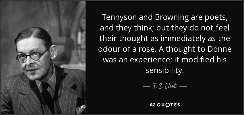 Tennyson and Browning are poets, and they think; but they do not feel their thought as immediately as the odour of a rose. A thought to Donne was an experience; it modified his sensibility. - T. S. Eliot