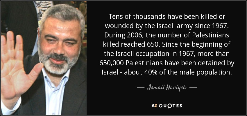 Tens of thousands have been killed or wounded by the Israeli army since 1967. During 2006, the number of Palestinians killed reached 650. Since the beginning of the Israeli occupation in 1967, more than 650,000 Palestinians have been detained by Israel - about 40% of the male population. - Ismail Haniyeh