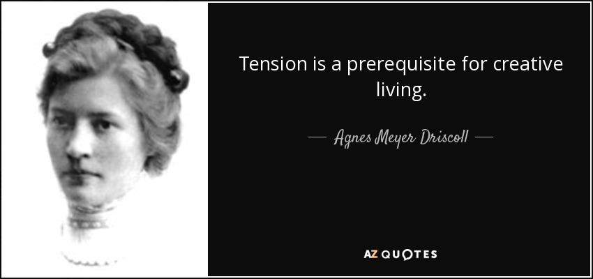 Tension is a prerequisite for creative living. - Agnes Meyer Driscoll