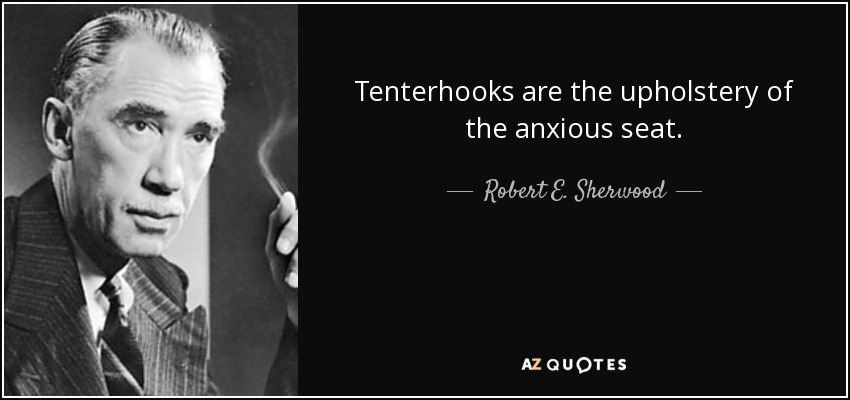 Tenterhooks are the upholstery of the anxious seat. - Robert E. Sherwood