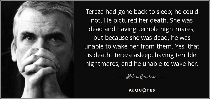 Tereza had gone back to sleep; he could not. He pictured her death. She was dead and having terrible nightmares; but because she was dead, he was unable to wake her from them. Yes, that is death: Tereza asleep, having terrible nightmares, and he unable to wake her. - Milan Kundera