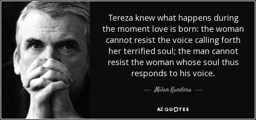 Tereza knew what happens during the moment love is born: the woman cannot resist the voice calling forth her terrified soul; the man cannot resist the woman whose soul thus responds to his voice. - Milan Kundera