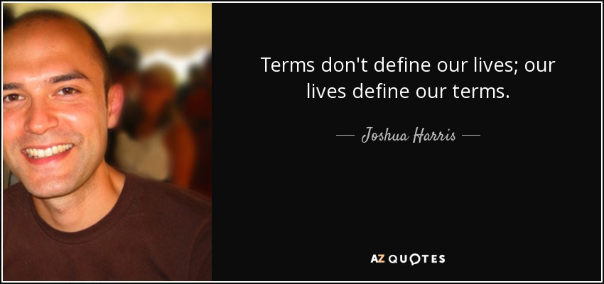 Terms don't define our lives; our lives define our terms. - Joshua Harris