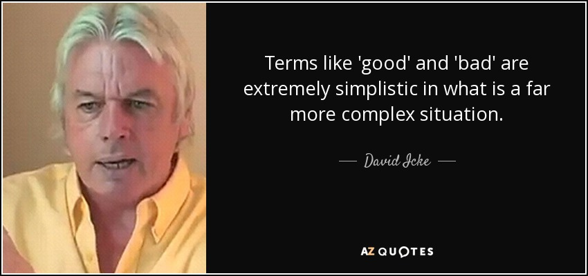 Terms like 'good' and 'bad' are extremely simplistic in what is a far more complex situation. - David Icke