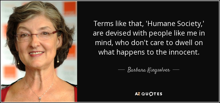 Terms like that, 'Humane Society,' are devised with people like me in mind, who don't care to dwell on what happens to the innocent. - Barbara Kingsolver