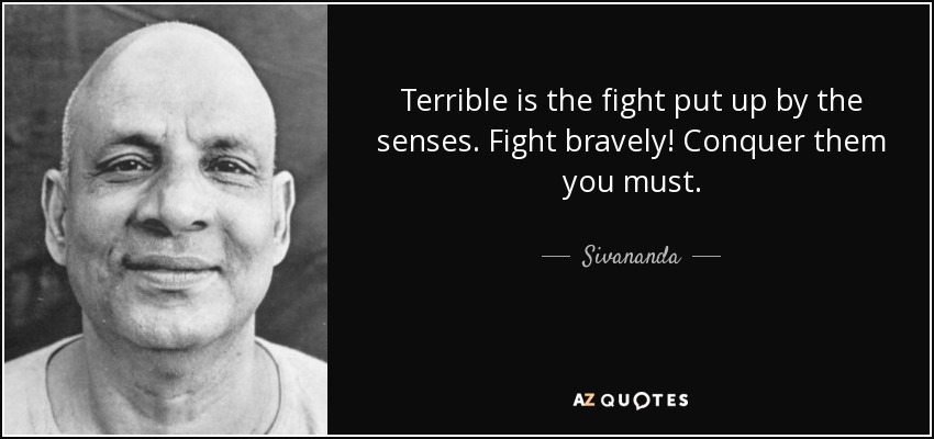 Terrible is the fight put up by the senses. Fight bravely! Conquer them you must. - Sivananda