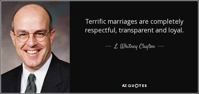 Terrific marriages are completely respectful, transparent and loyal. - L. Whitney Clayton