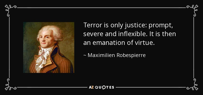Terror is only justice: prompt, severe and inflexible. It is then an emanation of virtue. - Maximilien Robespierre