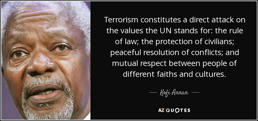 Terrorism constitutes a direct attack on the values the UN stands for: the rule of law; the protection of civilians; peaceful resolution of conflicts; and mutual respect between people of different faiths and cultures. - Kofi Annan