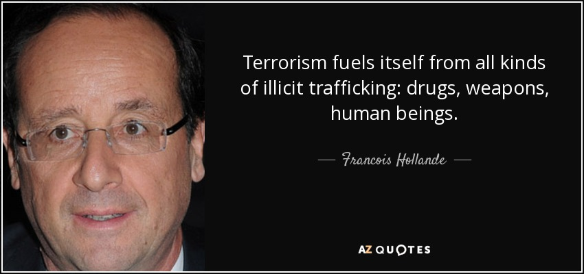 Terrorism fuels itself from all kinds of illicit trafficking: drugs, weapons, human beings. - Francois Hollande