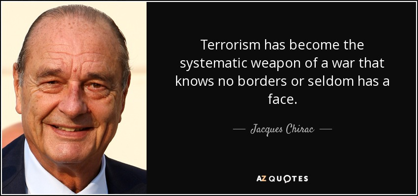 Terrorism has become the systematic weapon of a war that knows no borders or seldom has a face. - Jacques Chirac