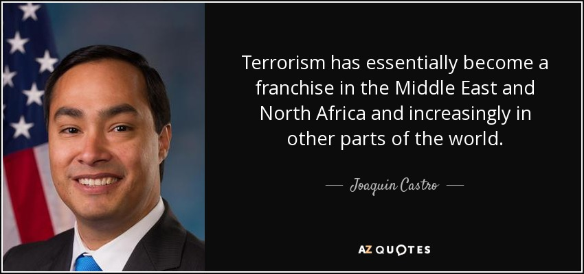 Terrorism has essentially become a franchise in the Middle East and North Africa and increasingly in other parts of the world. - Joaquin Castro