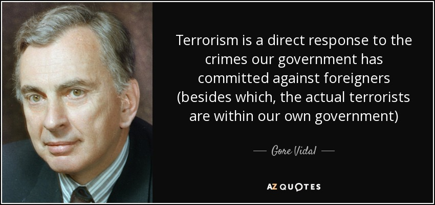 Terrorism is a direct response to the crimes our government has committed against foreigners (besides which, the actual terrorists are within our own government) - Gore Vidal