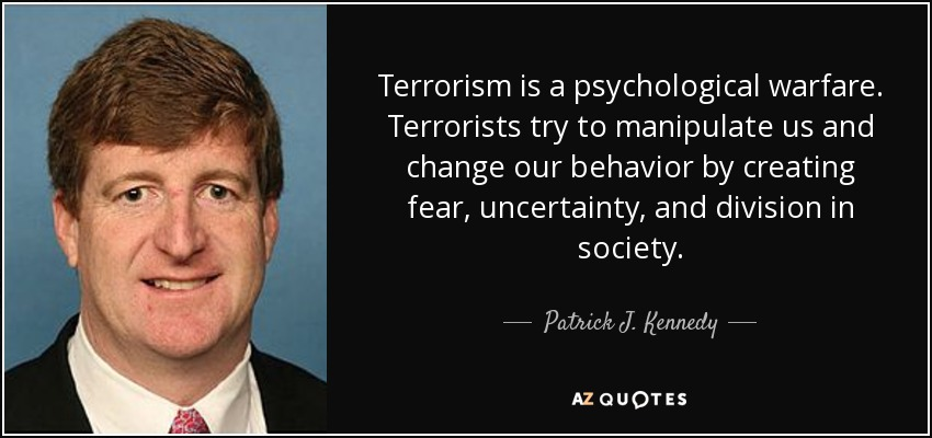 Terrorism is a psychological warfare. Terrorists try to manipulate us and change our behavior by creating fear, uncertainty, and division in society. - Patrick J. Kennedy