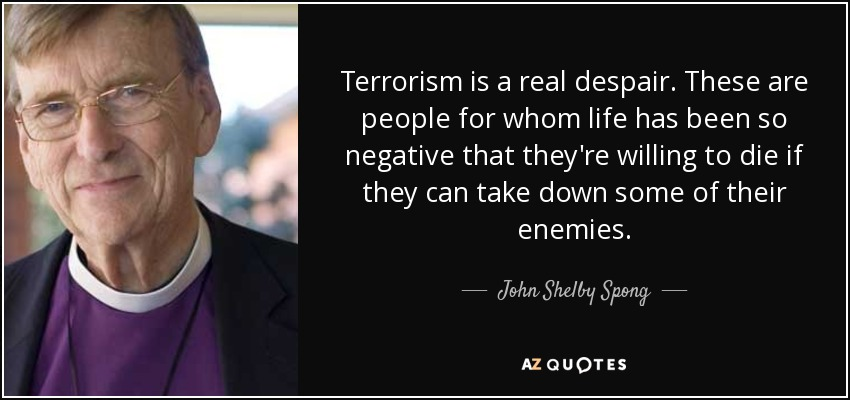 Terrorism is a real despair. These are people for whom life has been so negative that they're willing to die if they can take down some of their enemies. - John Shelby Spong