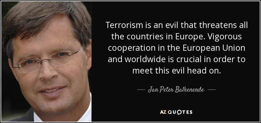 Terrorism is an evil that threatens all the countries in Europe. Vigorous cooperation in the European Union and worldwide is crucial in order to meet this evil head on. - Jan Peter Balkenende