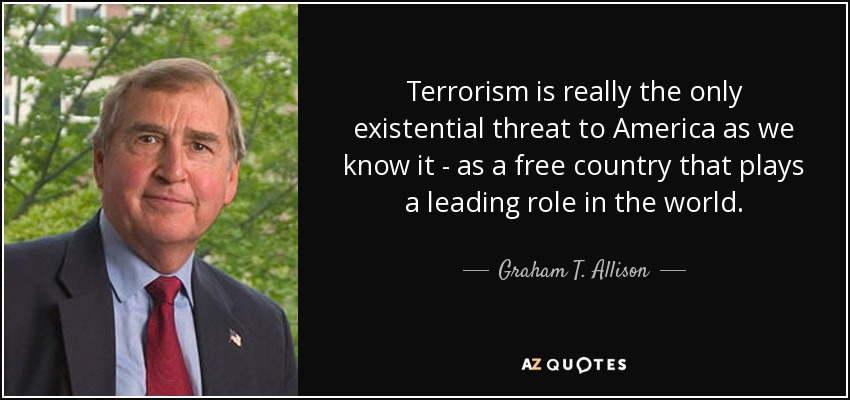 Terrorism is really the only existential threat to America as we know it - as a free country that plays a leading role in the world. - Graham T. Allison