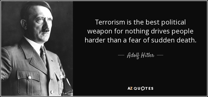 Terrorism is the best political weapon for nothing drives people harder than a fear of sudden death. - Adolf Hitler